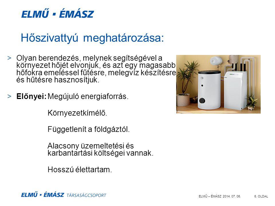 ELMŰ – ÉMÁSZ 2014. 07. 06.6. OLDAL Hőszivattyú meghatározása: >Olyan berendezés, melynek segítségével a környezet hőjét elvonjuk, és azt egy magasabb