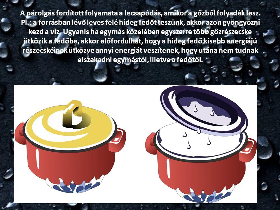 A párolgás fordított folyamata a lecsapódás, amikor a gőzből folyadék lesz. Pl.: a forrásban lévő leves felé hideg fedőt teszünk, akkor azon gyöngyözn