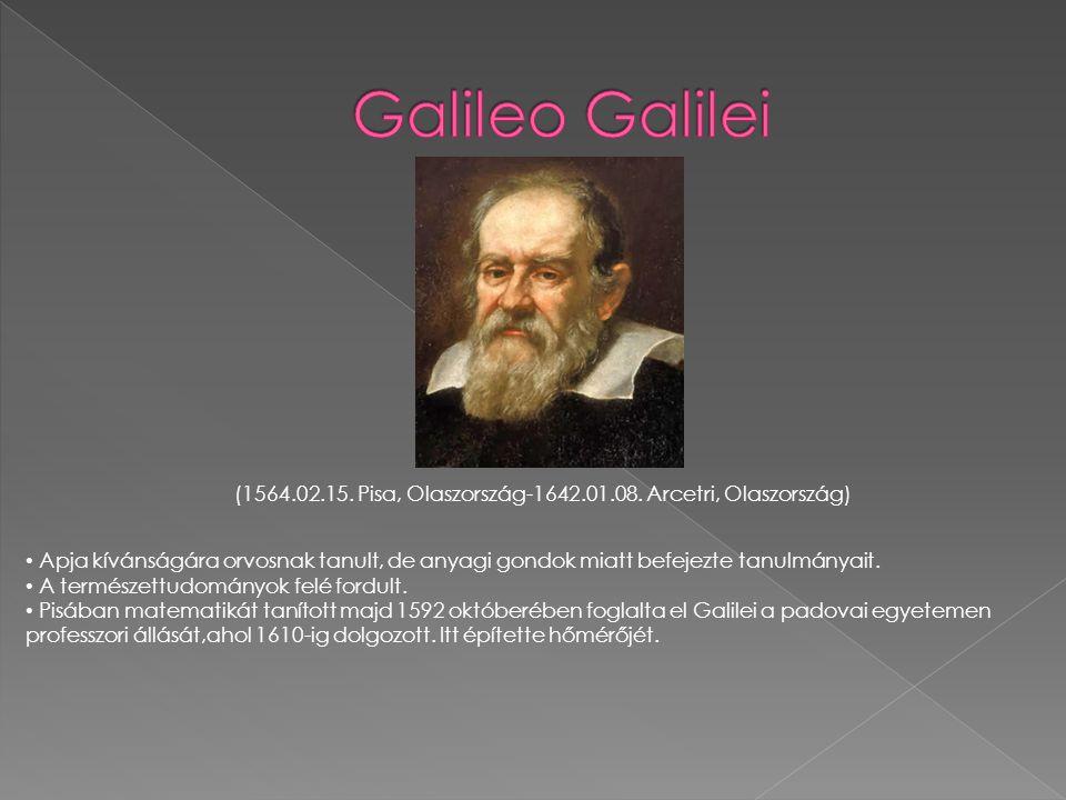 (1564.02.15. Pisa, Olaszország-1642.01.08. Arcetri, Olaszország) • Apja kívánságára orvosnak tanult, de anyagi gondok miatt befejezte tanulmányait. •