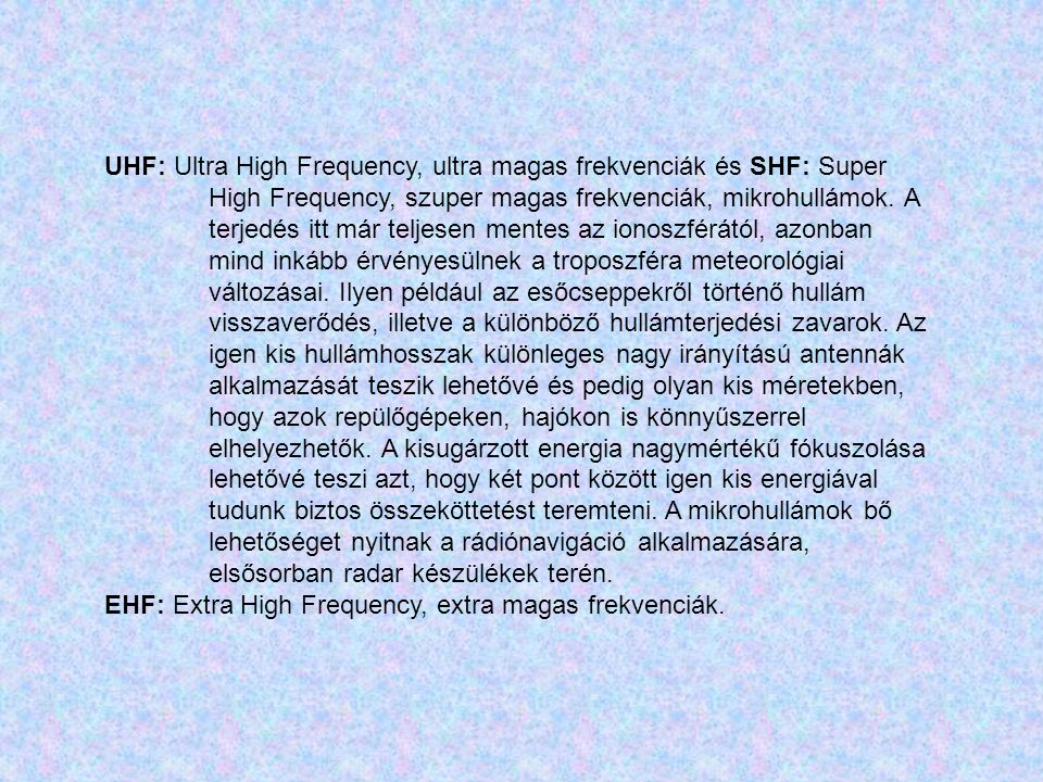 UHF: Ultra High Frequency, ultra magas frekvenciák és SHF: Super High Frequency, szuper magas frekvenciák, mikrohullámok. A terjedés itt már teljesen