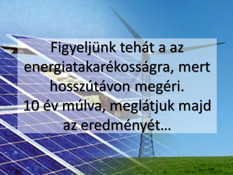 Figyeljünk tehát a az energiatakarékosságra, mert hosszútávon megéri. 10 év múlva, meglátjuk majd az eredményét…