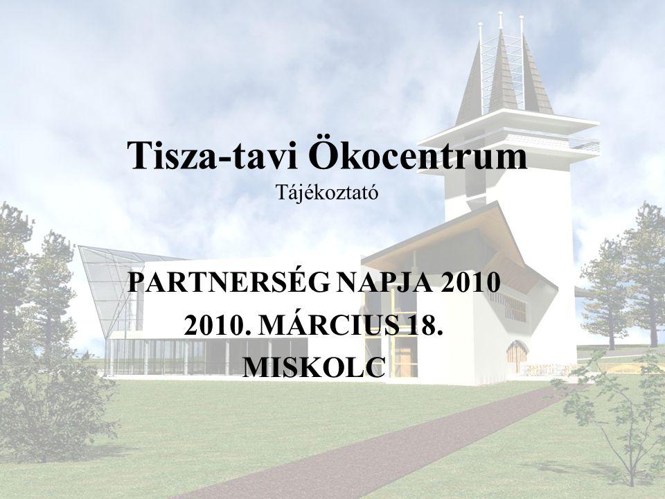 Tisza-tavi Ökocentrum Tájékoztató PARTNERSÉG NAPJA 2010 2010. MÁRCIUS 18. MISKOLC