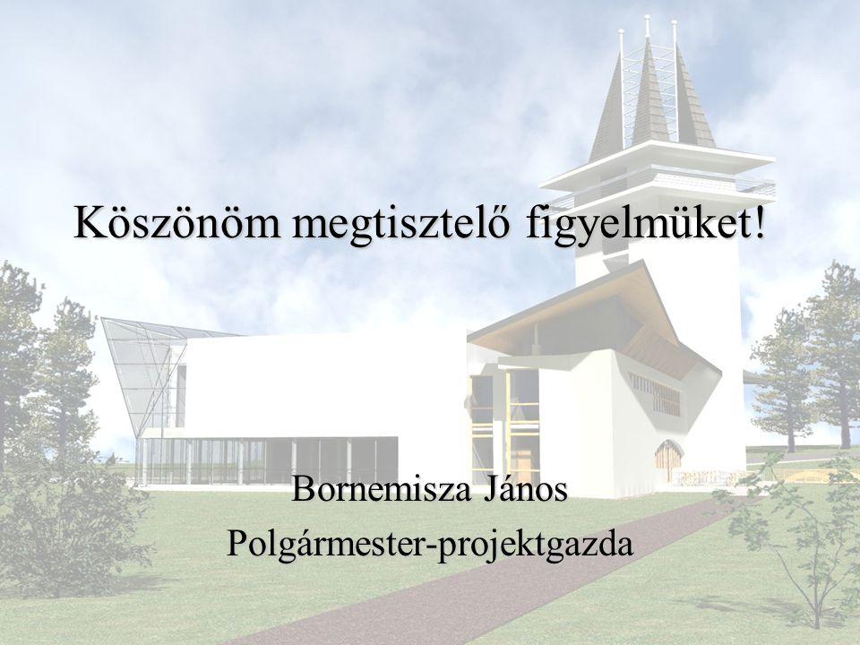 Köszönöm megtisztelő figyelmüket! Bornemisza János Polgármester-projektgazda