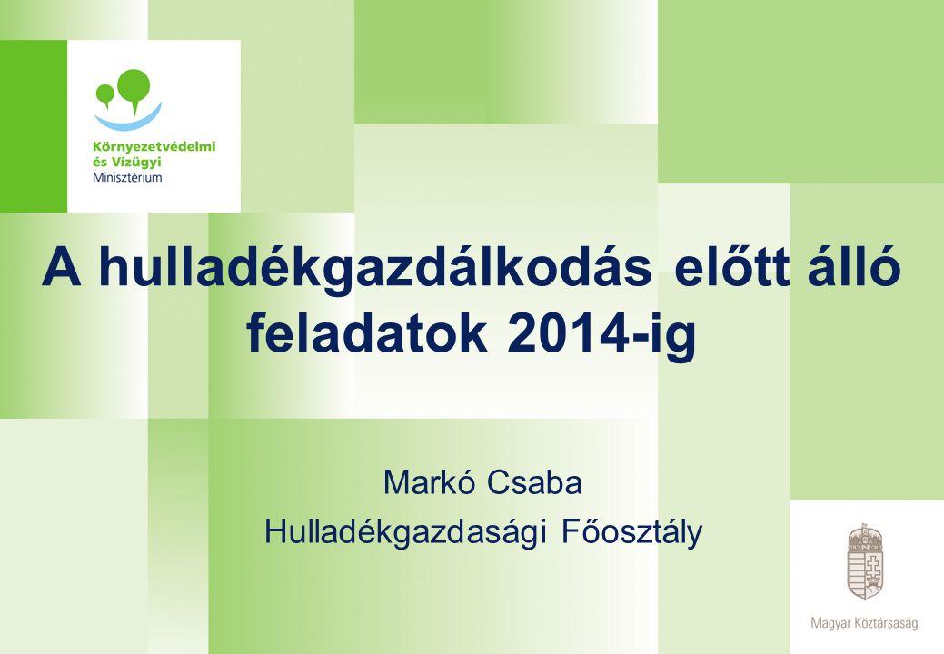 A hulladékgazdálkodás előtt álló feladatok 2014-ig Markó Csaba Hulladékgazdasági Főosztály