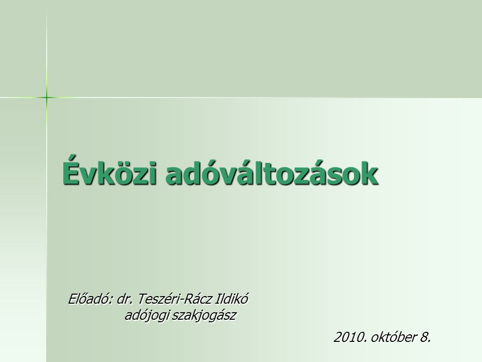 Évközi adóváltozások Előadó: dr. Teszéri-Rácz Ildikó adójogi szakjogász adójogi szakjogász 2010. október 8.