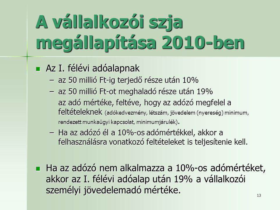13 A vállalkozói szja megállapítása 2010-ben  Az I. félévi adóalapnak –az 50 millió Ft-ig terjedő része után 10% –az 50 millió Ft-ot meghaladó része