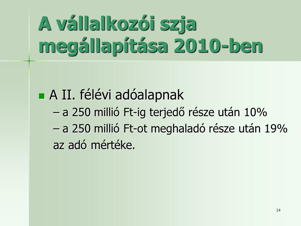 14 A vállalkozói szja megállapítása 2010-ben  A II. félévi adóalapnak –a 250 millió Ft-ig terjedő része után 10% –a 250 millió Ft-ot meghaladó része