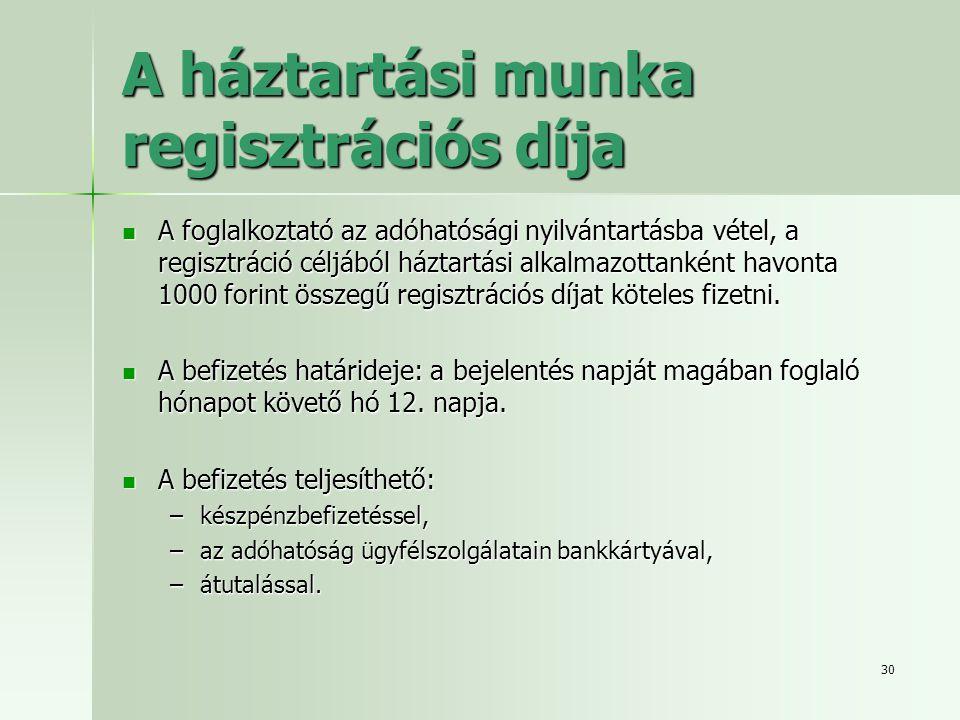 30 A háztartási munka regisztrációs díja  A foglalkoztató az adóhatósági nyilvántartásba vétel, a regisztráció céljából háztartási alkalmazottanként