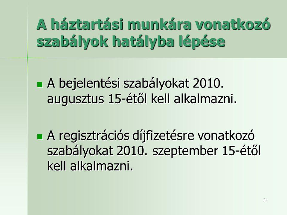 34 A háztartási munkára vonatkozó szabályok hatályba lépése  A bejelentési szabályokat 2010. augusztus 15-étől kell alkalmazni.  A regisztrációs díj