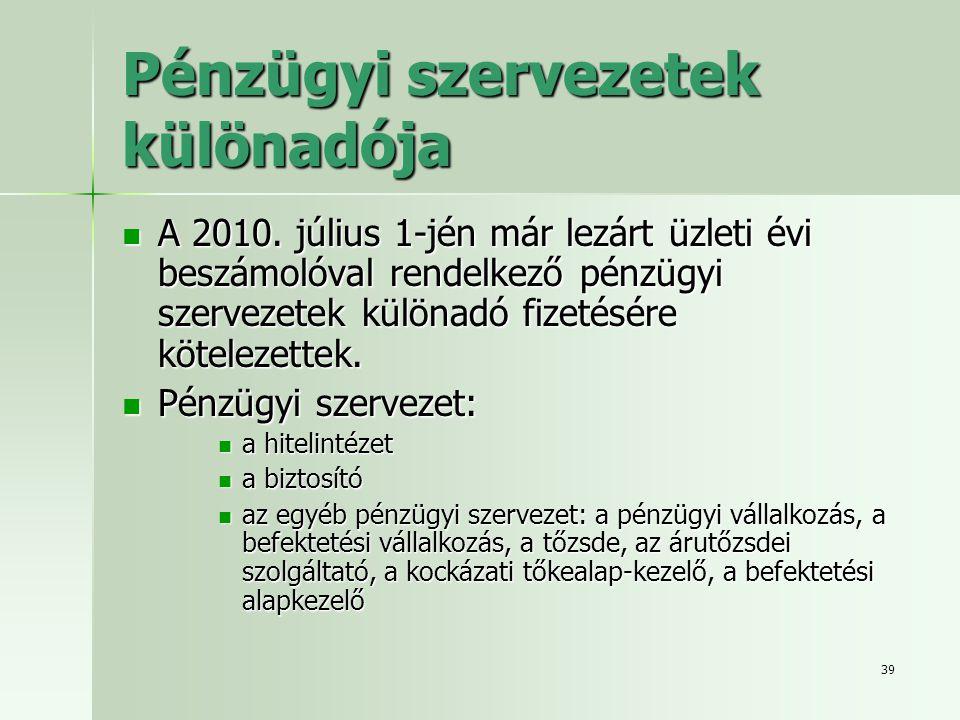 39 Pénzügyi szervezetek különadója  A 2010. július 1-jén már lezárt üzleti évi beszámolóval rendelkező pénzügyi szervezetek különadó fizetésére kötel