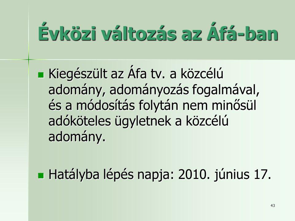43 Évközi változás az Áfá-ban  Kiegészült az Áfa tv. a közcélú adomány, adományozás fogalmával, és a módosítás folytán nem minősül adóköteles ügyletn