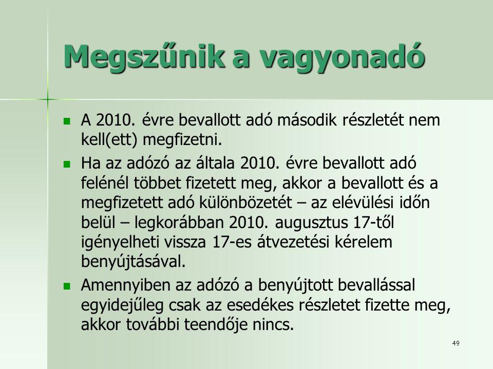 49 Megszűnik a vagyonadó   A 2010. évre bevallott adó második részletét nem kell(ett) megfizetni.   Ha az adózó az általa 2010. évre bevallott adó