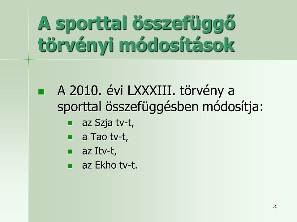 51 A sporttal összefüggő törvényi módosítások  A 2010. évi LXXXIII. törvény a sporttal összefüggésben módosítja:  az Szja tv-t,  a Tao tv-t,  az I