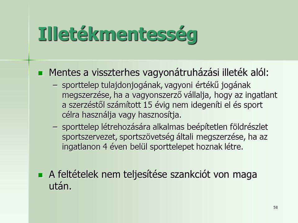 58 Illetékmentesség  Mentes a visszterhes vagyonátruházási illeték alól: –sporttelep tulajdonjogának, vagyoni értékű jogának megszerzése, ha a vagyon
