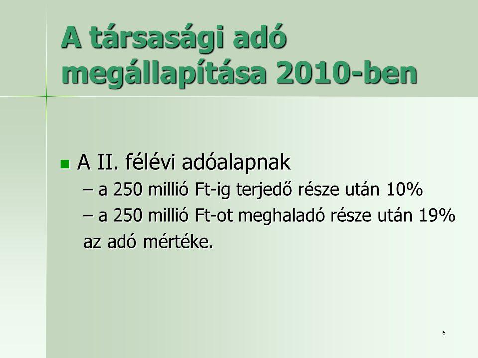 6 A társasági adó megállapítása 2010-ben  A II. félévi adóalapnak –a 250 millió Ft-ig terjedő része után 10% –a 250 millió Ft-ot meghaladó része után