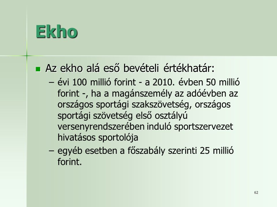 62 Ekho  Az ekho alá eső bevételi értékhatár: – –évi 100 millió forint - a 2010. évben 50 millió forint -, ha a magánszemély az adóévben az országos