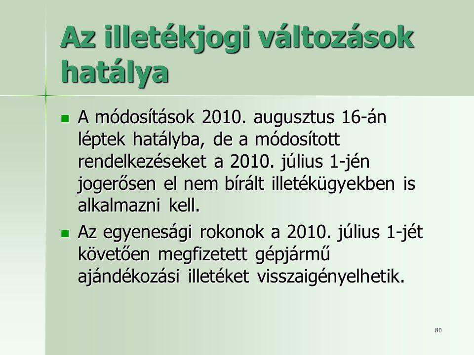 80 Az illetékjogi változások hatálya  A módosítások 2010. augusztus 16-án léptek hatályba, de a módosított rendelkezéseket a 2010. július 1-jén joger