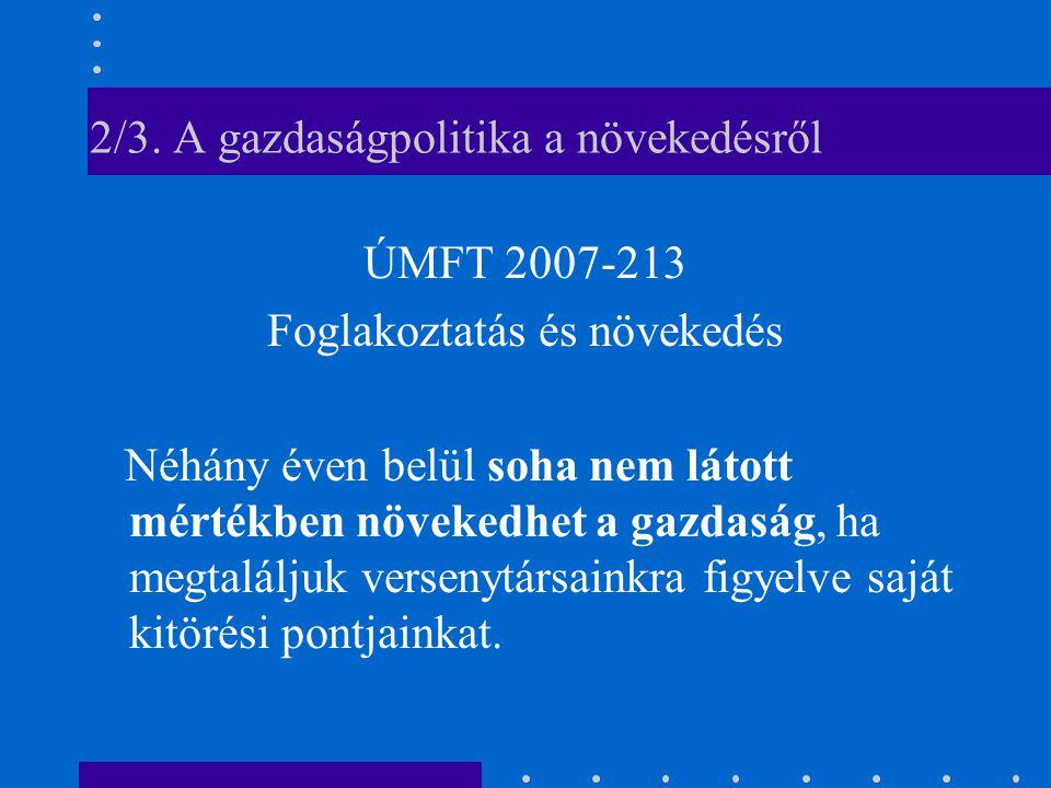 2/3. A gazdaságpolitika a növekedésről ÚMFT 2007-213 Foglakoztatás és növekedés Néhány éven belül soha nem látott mértékben növekedhet a gazdaság, ha