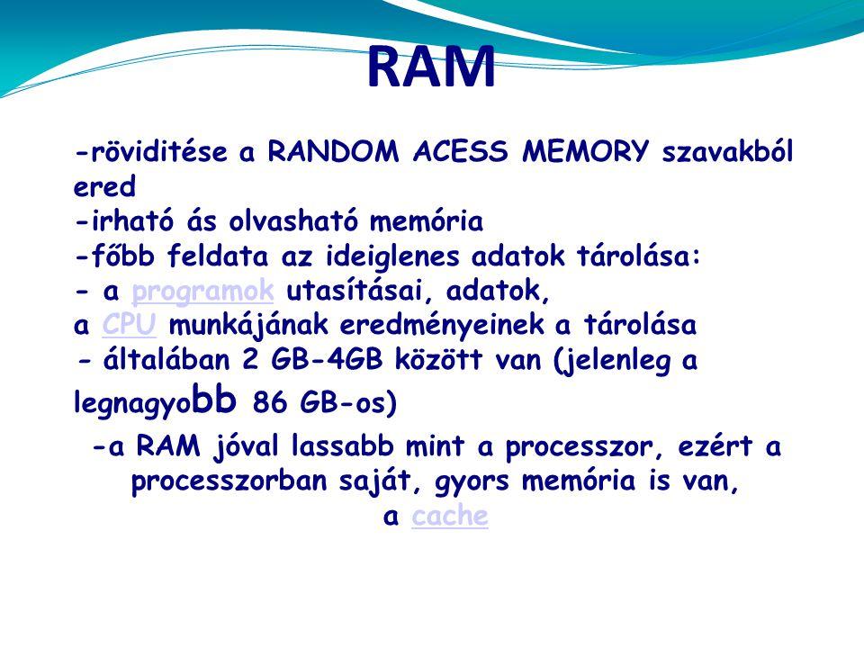 RAM -röviditése a RANDOM ACESS MEMORY szavakból ered -irható ás olvasható memória -főbb feldata az ideiglenes adatok tárolása: - a programok utasításai, adatok, a CPU munkájának eredményeinek a tárolásaprogramokCPU - általában 2 GB-4GB között van (jelenleg a legnagyo bb 86 GB-os) -a RAM jóval lassabb mint a processzor, ezért a processzorban saját, gyors memória is van, a cachecache