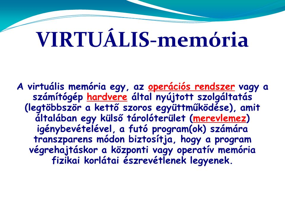 VIRTUÁLIS-memória A virtuális memória egy, az operációs rendszer vagy a számítógép hardvere által nyújtott szolgáltatás (legtöbbször a kettő szoros együttműködése), amit általában egy külső tárolóterület (merevlemez) igénybevételével, a futó program(ok) számára transzparens módon biztosítja, hogy a program végrehajtáskor a központi vagy operatív memória fizikai korlátai észrevétlenek legyenek.operációs rendszerhardveremerevlemez