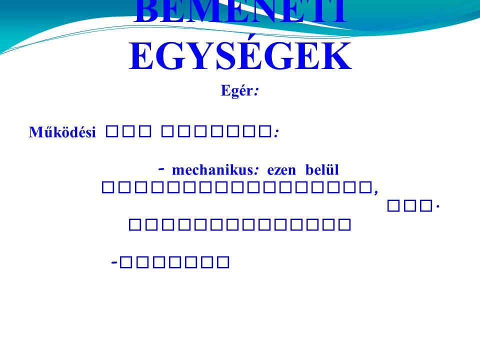 BEMENETI EGYSÉGEK Egér : Működési elv szerint : - mechanikus : ezen belül elektromechanikus, ill.