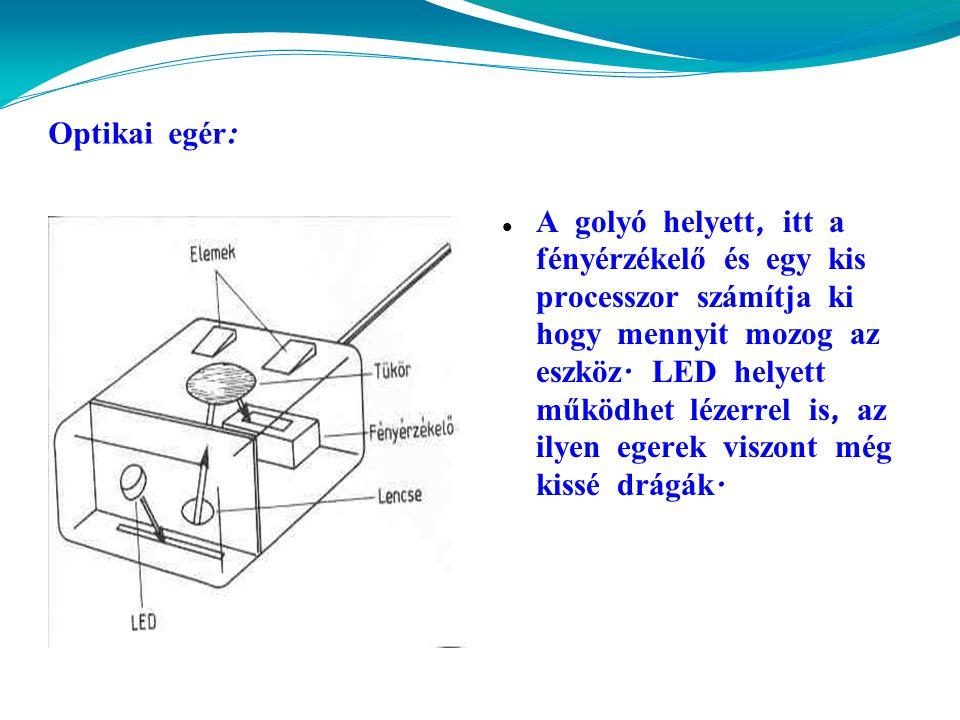 Optikai egér :  A golyó helyett, itt a fényérzékelő és egy kis processzor sz á mítja ki hogy mennyit mozog az eszköz.