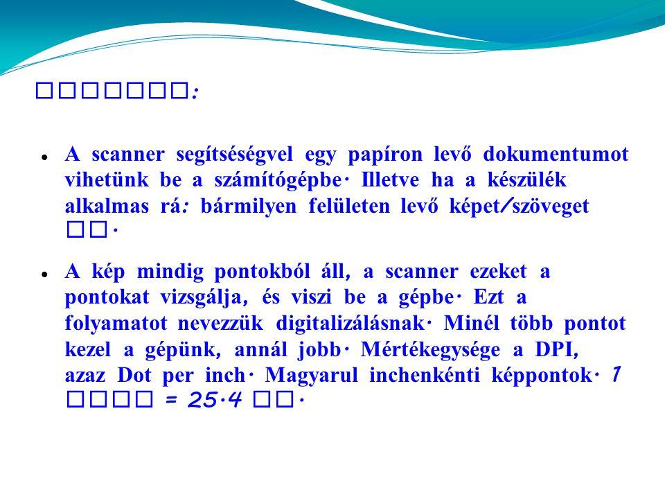 Scanner :  A scanner segítséségvel egy papíron levő dokumentumot vihetünk be a sz á mítógépbe.