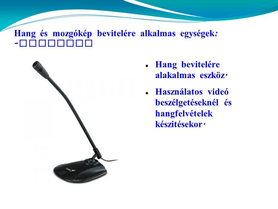 Hang és mozgókép bevitelére alkalmas egységek : - mikrofon  Hang bevitelére alakalmas eszköz.
