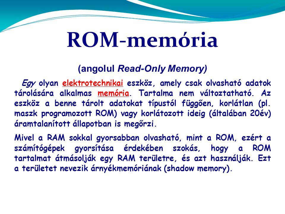 ROM-memória (angolul Read-Only Memory) Egy olyan elektrotechnikai eszköz, amely csak olvasható adatok tárolására alkalmas memória.