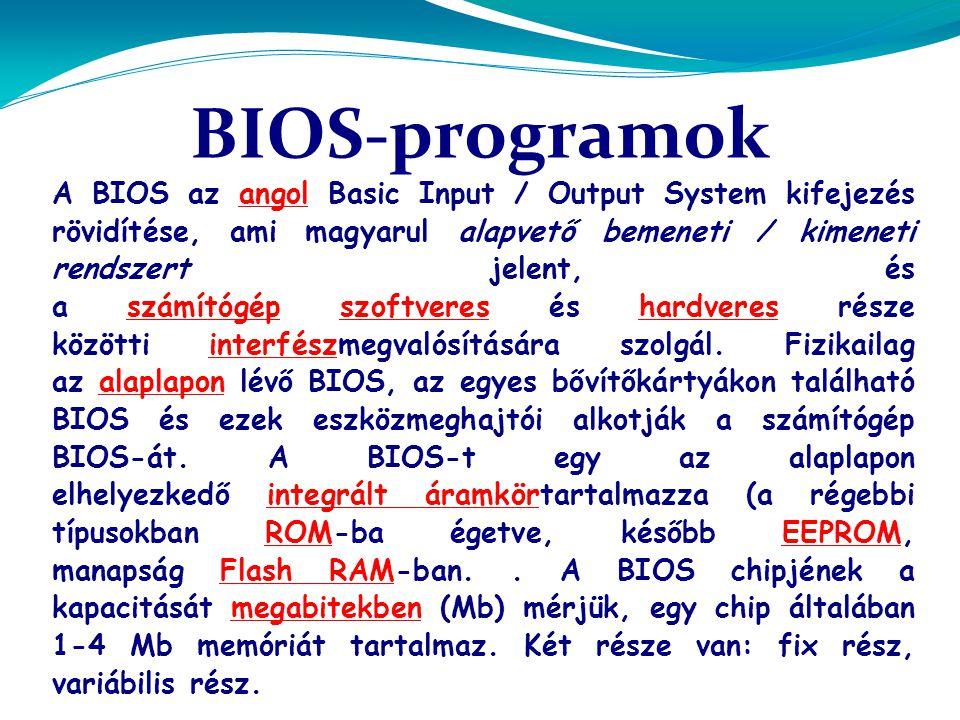BIOS-programok A BIOS az angol Basic Input / Output System kifejezés rövidítése, ami magyarul alapvető bemeneti / kimeneti rendszert jelent, és a számítógép szoftveres és hardveres része közötti interfészmegvalósítására szolgál.
