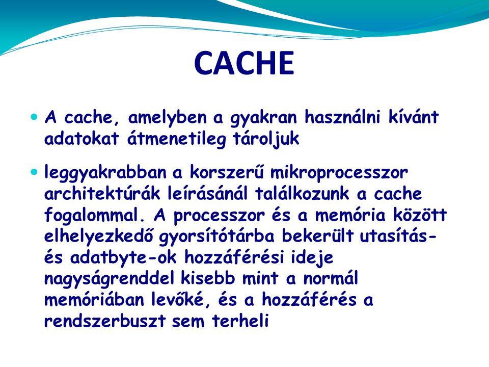 CACHE  A cache, amelyben a gyakran használni kívánt adatokat átmenetileg tároljuk  leggyakrabban a korszerű mikroprocesszor architektúrák leírásánál találkozunk a cache fogalommal.