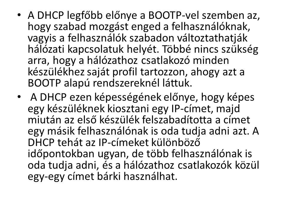 • A DHCP legfőbb előnye a BOOTP-vel szemben az, hogy szabad mozgást enged a felhasználóknak, vagyis a felhasználók szabadon változtathatják hálózati kapcsolatuk helyét.