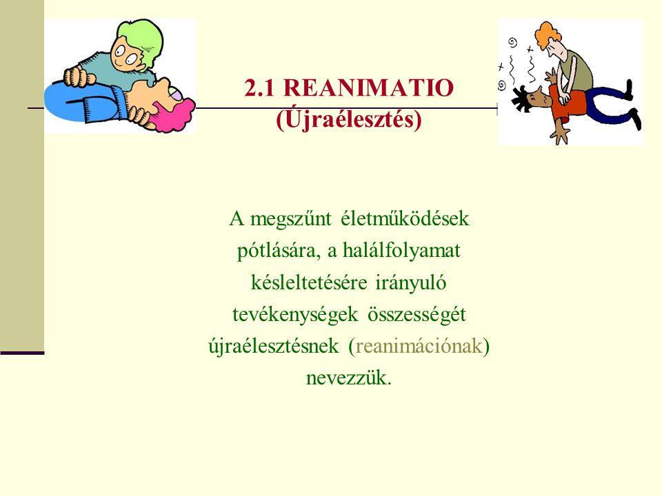 2.1 REANIMATIO (Újraélesztés) A megszűnt életműködések pótlására, a halálfolyamat késleltetésére irányuló tevékenységek összességét újraélesztésnek (r