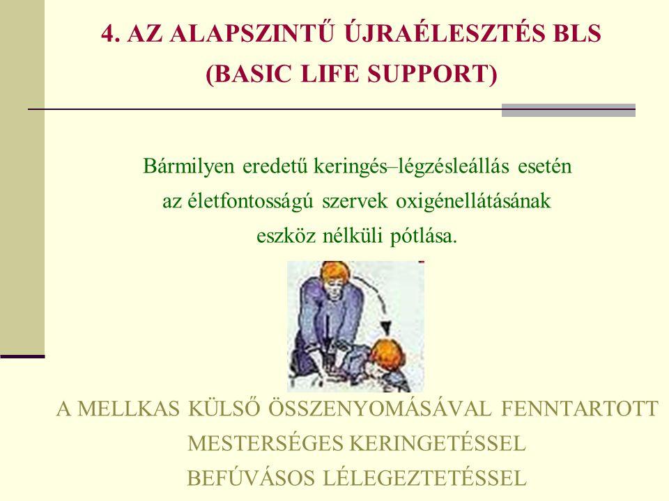 4. AZ ALAPSZINTŰ ÚJRAÉLESZTÉS BLS (BASIC LIFE SUPPORT) Bármilyen eredetű keringés–légzésleállás esetén az életfontosságú szervek oxigénellátásának esz