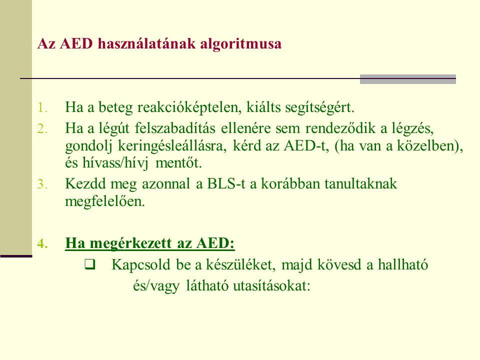 Az AED használatának algoritmusa 1. Ha a beteg reakcióképtelen, kiálts segítségért. 2. Ha a légút felszabadítás ellenére sem rendeződik a légzés, gond