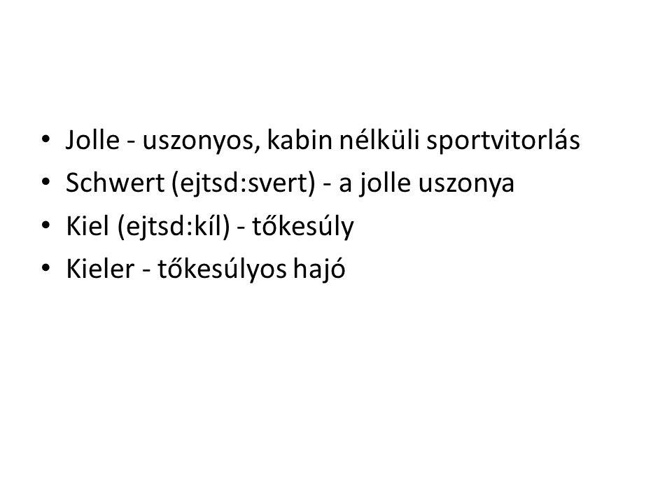 • Jolle - uszonyos, kabin nélküli sportvitorlás • Schwert (ejtsd:svert) - a jolle uszonya • Kiel (ejtsd:kíl) - tőkesúly • Kieler - tőkesúlyos hajó