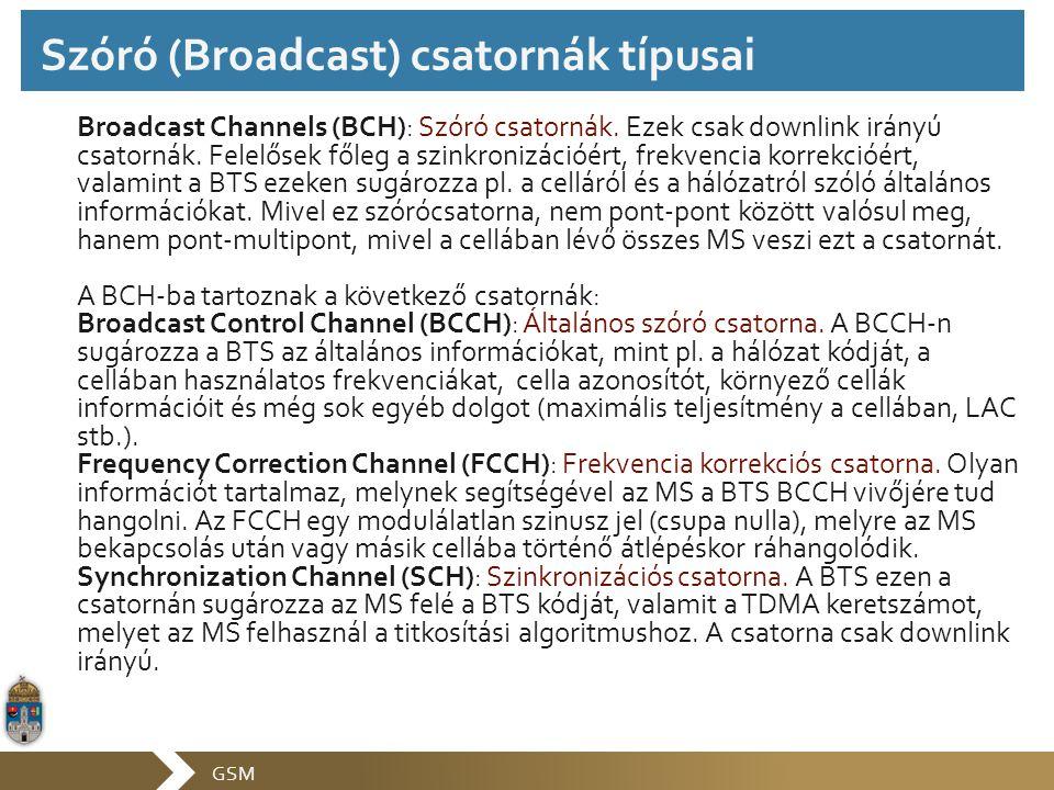 GSM Broadcast Channels (BCH): Szóró csatornák. Ezek csak downlink irányú csatornák. Felelősek főleg a szinkronizációért, frekvencia korrekcióért, vala