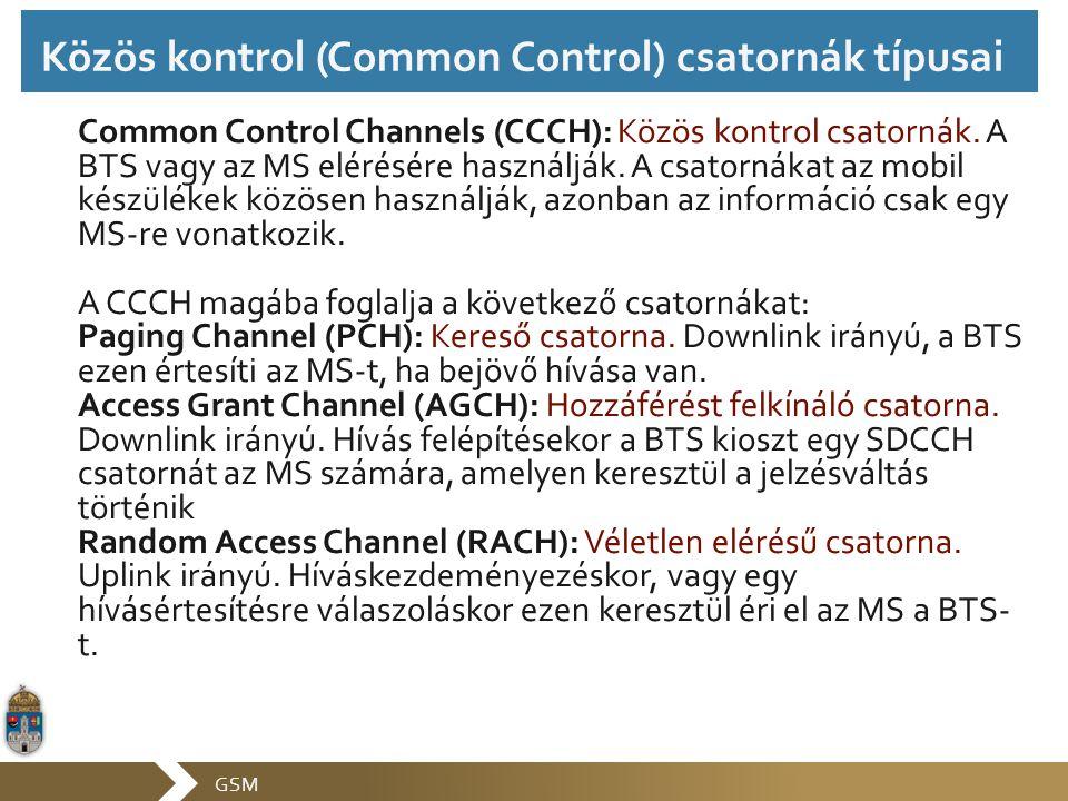 GSM Common Control Channels (CCCH): Közös kontrol csatornák. A BTS vagy az MS elérésére használják. A csatornákat az mobil készülékek közösen használj