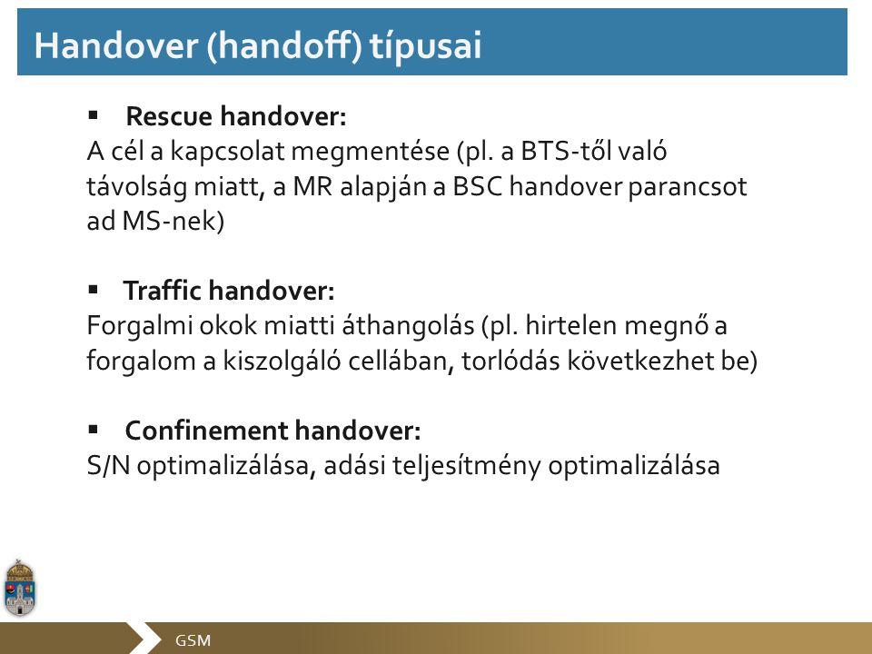 GSM  Rescue handover: A cél a kapcsolat megmentése (pl. a BTS-től való távolság miatt, a MR alapján a BSC handover parancsot ad MS-nek)  Traffic han