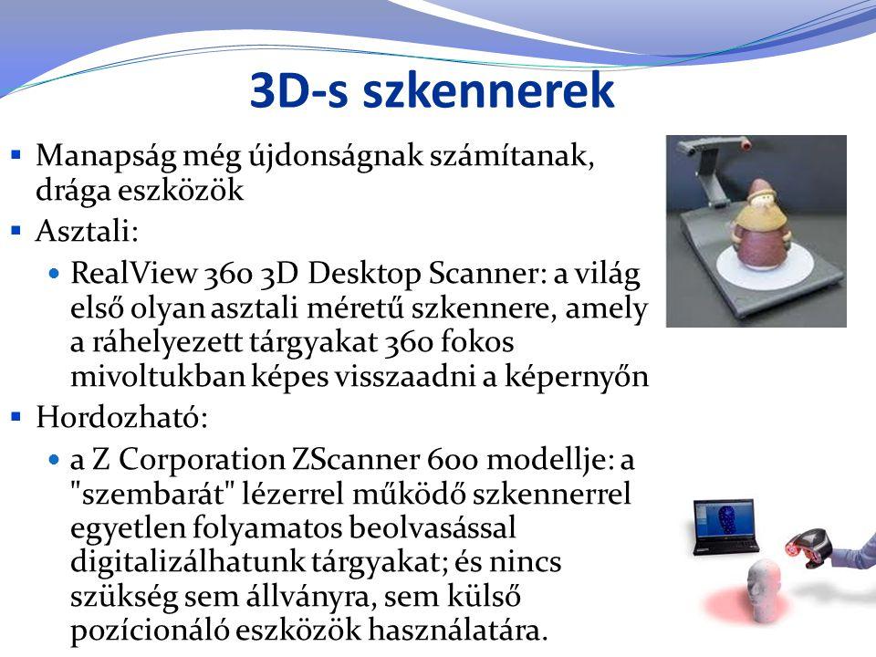 3D-s szkennerek  Manapság még újdonságnak számítanak, drága eszközök  Asztali:  RealView 360 3D Desktop Scanner: a világ első olyan asztali méretű
