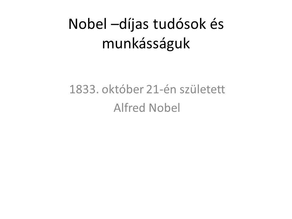 Nobel –díjas tudósok és munkásságuk 1833. október 21-én született Alfred Nobel