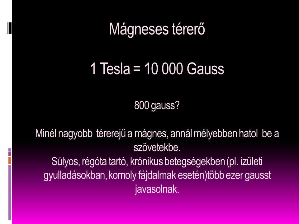 Mágneses térerő 1 Tesla = 10 000 Gauss 800 gauss? Minél nagyobb térerejű a mágnes, annál mélyebben hatol be a szövetekbe. Súlyos, régóta tartó, krónik