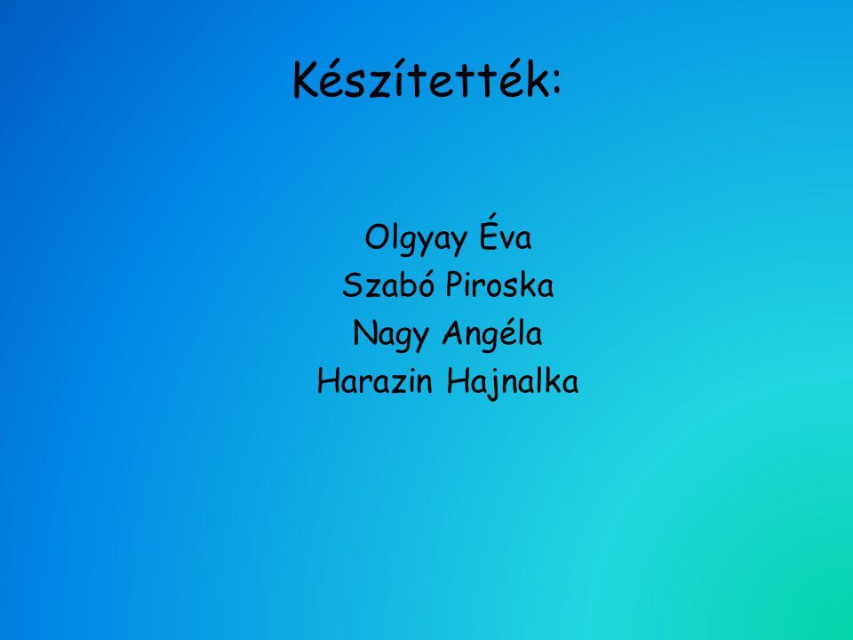 Készítették: Olgyay Éva Szabó Piroska Nagy Angéla Harazin Hajnalka