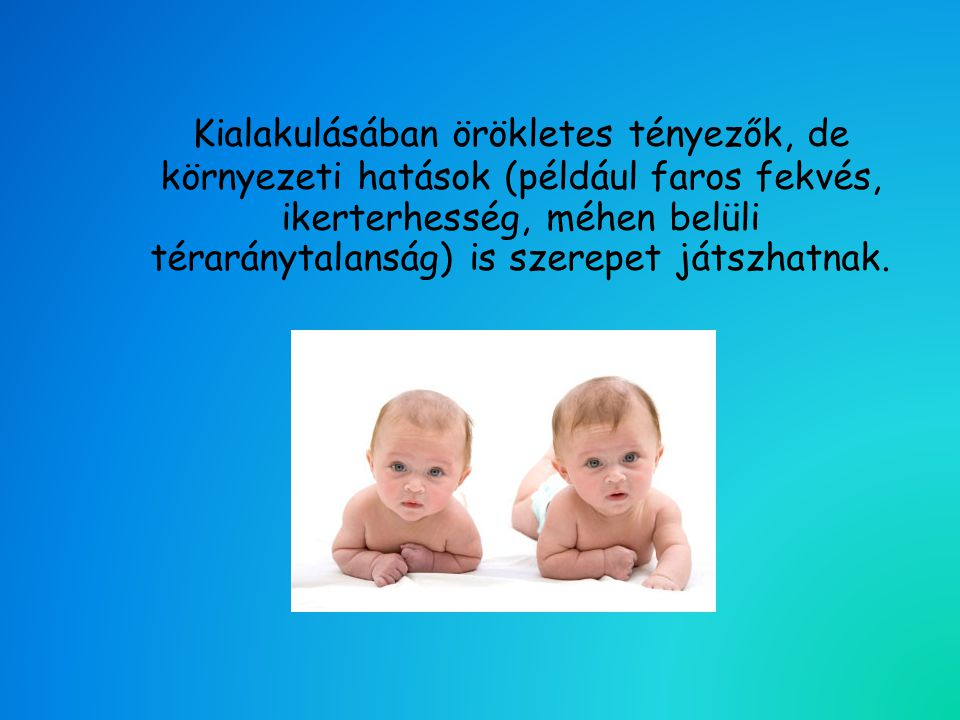 A megelőzés legfontosabb elemei: • Gondos szűrővizsgálat: az újszülött osztályon a hazaadást követően és az ortopédiai szűrővizsgálatoknál.