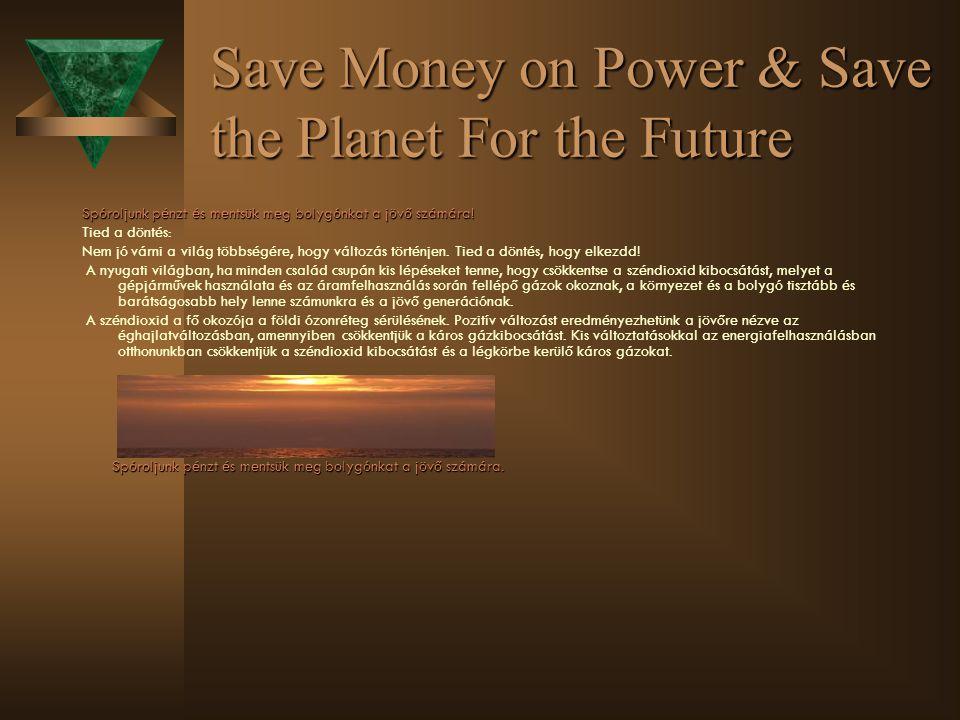 Save Money on Power & Save the Planet For the Future Spóroljunk pénzt és mentsük meg bolygónkat a jövő számára.