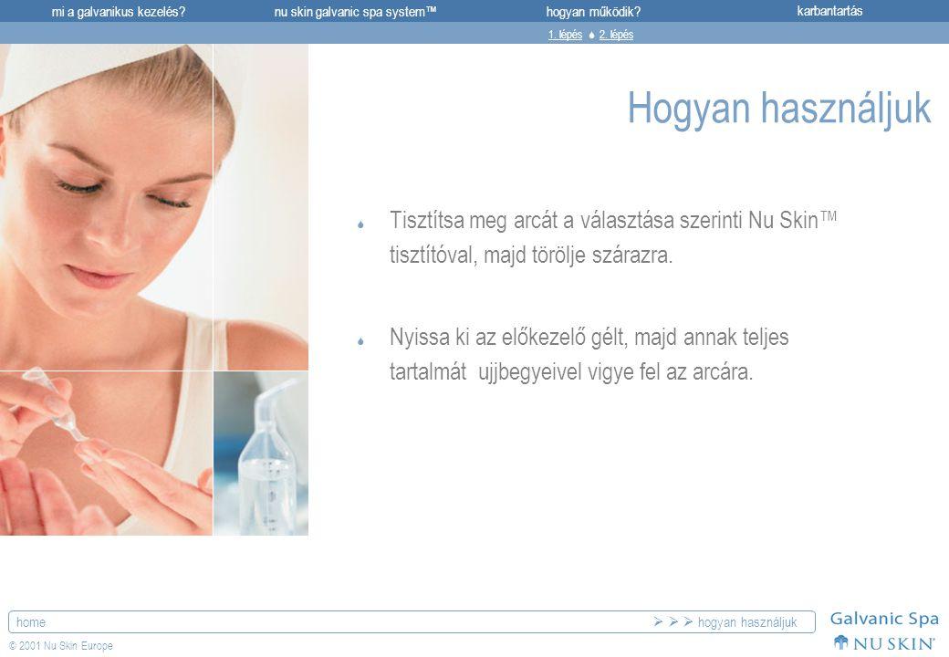 mi a galvanikus kezelés?karbantartásnu skin galvanic spa system™hogyan működik? home © 2001 Nu Skin Europe Hogyan használjuk  Tisztítsa meg arcát a v