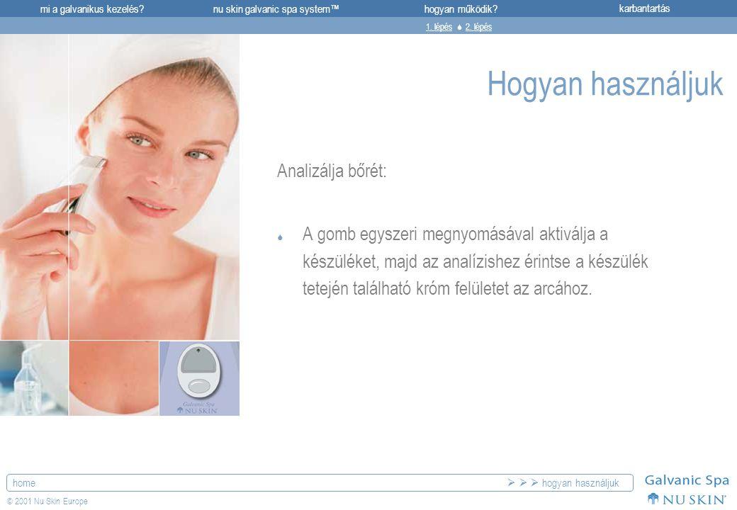 mi a galvanikus kezelés?karbantartásnu skin galvanic spa system™hogyan működik? home © 2001 Nu Skin Europe Hogyan használjuk Analizálja bőrét:  A gom