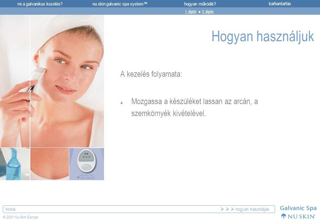 mi a galvanikus kezelés?karbantartásnu skin galvanic spa system™hogyan működik? home © 2001 Nu Skin Europe Hogyan használjuk A kezelés folyamata:  Mo