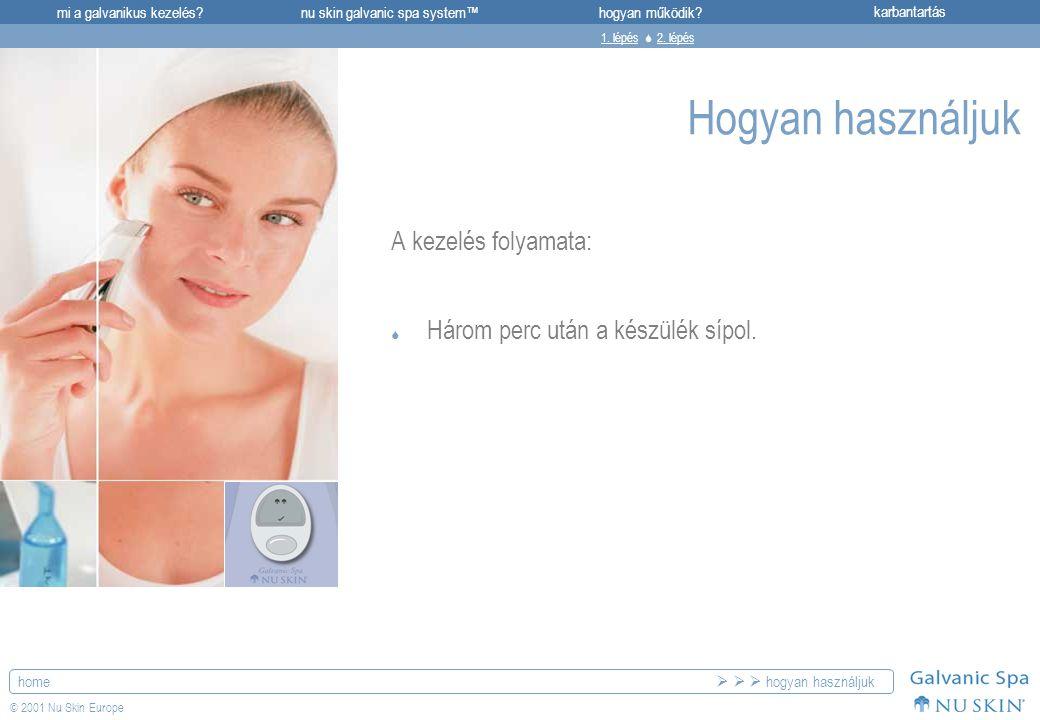 mi a galvanikus kezelés?karbantartásnu skin galvanic spa system™hogyan működik? home © 2001 Nu Skin Europe Hogyan használjuk A kezelés folyamata:  Há