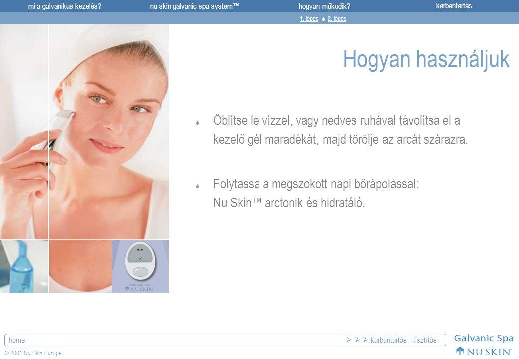 mi a galvanikus kezelés?karbantartásnu skin galvanic spa system™hogyan működik? home © 2001 Nu Skin Europe Hogyan használjuk  Öblítse le vízzel, vagy
